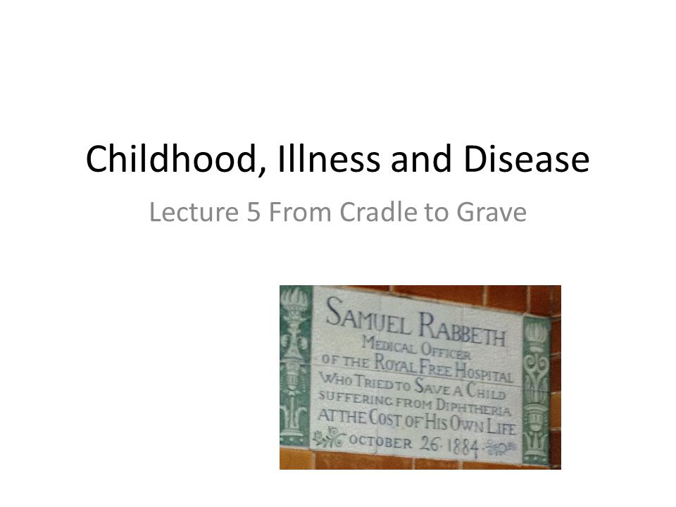 Childhood, Illness and Disease Lecture 5 From Cradle to Grave