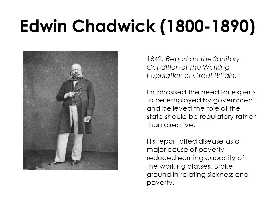 Edwin Chadwick (1800-1890) 1842, Report on the Sanitary Condition of the Working Population of Great Britain. Emphasised the need for experts to be em