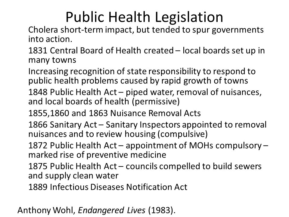 Public Health Legislation Cholera short-term impact, but tended to spur governments into action. 1831 Central Board of Health created – local boards s