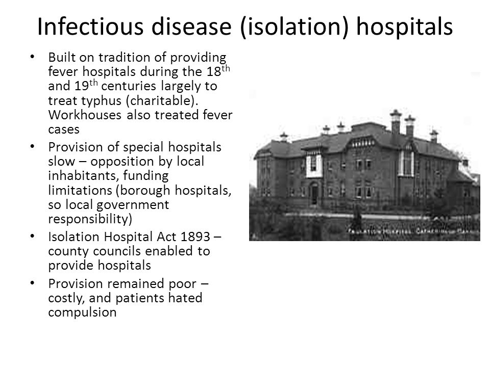 Infectious disease (isolation) hospitals Built on tradition of providing fever hospitals during the 18 th and 19 th centuries largely to treat typhus (charitable).