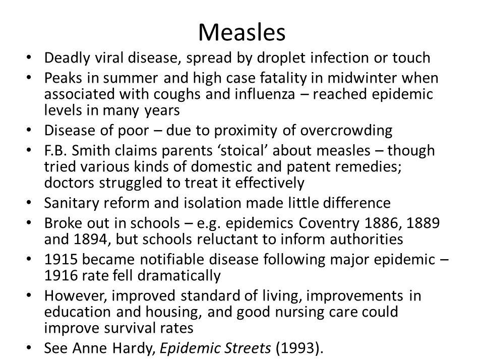 Measles Deadly viral disease, spread by droplet infection or touch Peaks in summer and high case fatality in midwinter when associated with coughs and