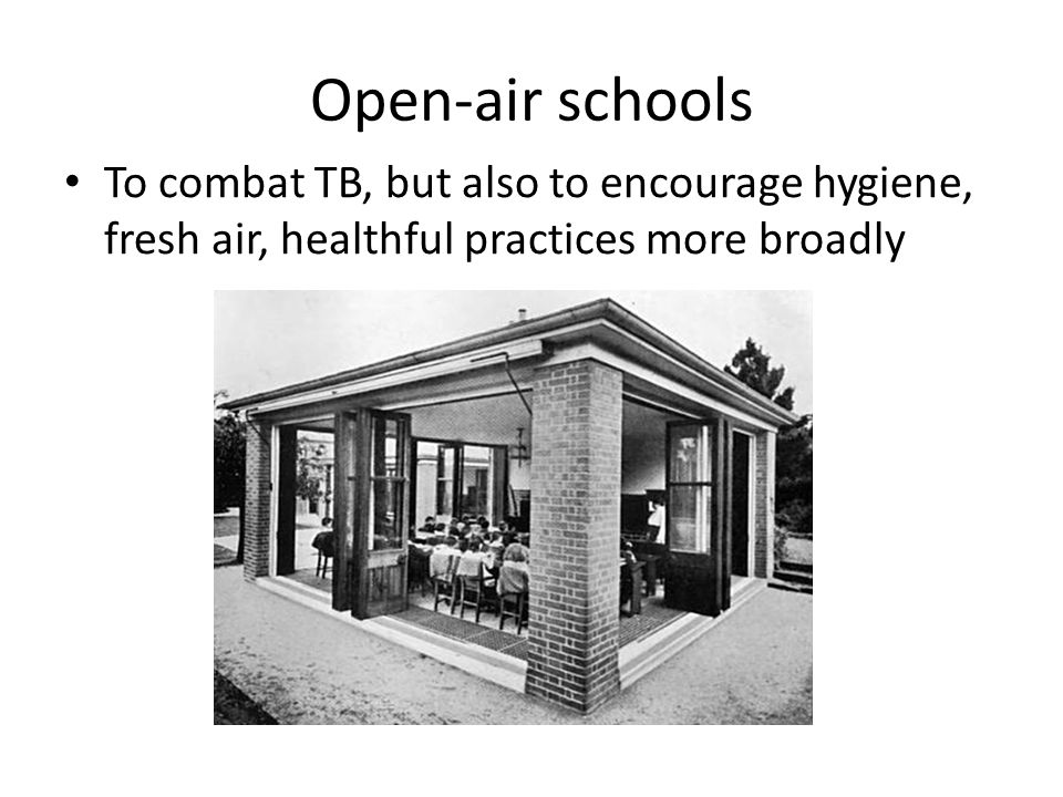 Open-air schools To combat TB, but also to encourage hygiene, fresh air, healthful practices more broadly