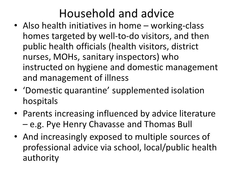 Household and advice Also health initiatives in home – working-class homes targeted by well-to-do visitors, and then public health officials (health v