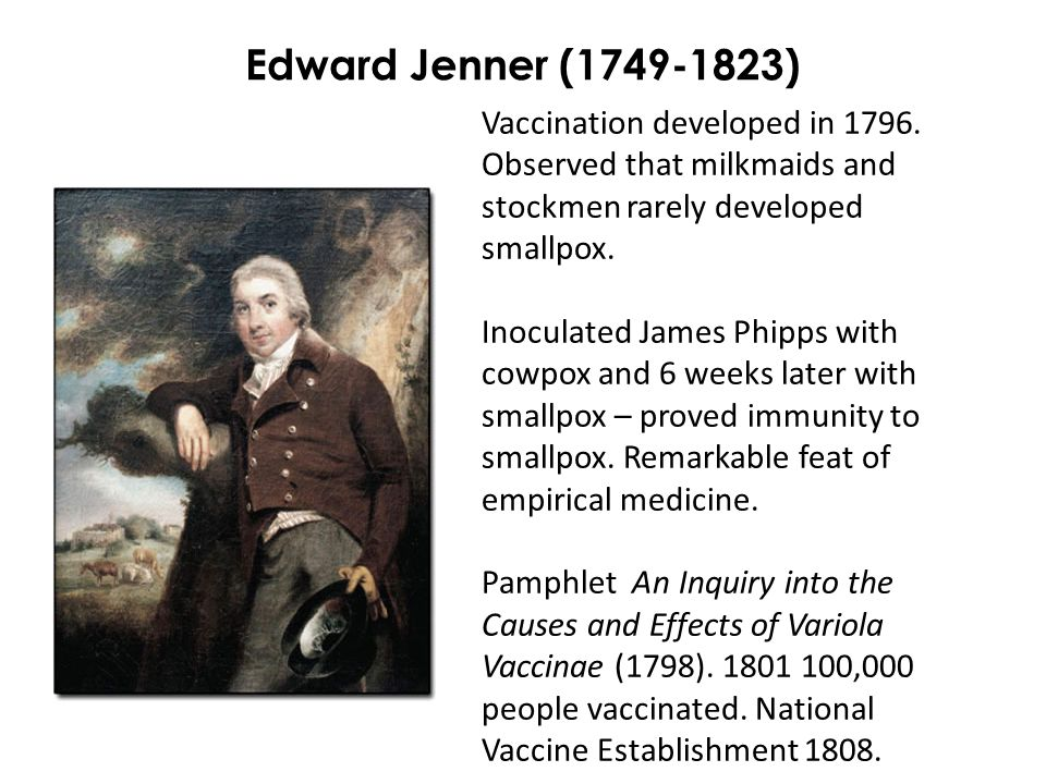 Edward Jenner (1749-1823) Vaccination developed in 1796. Observed that milkmaids and stockmen rarely developed smallpox. Inoculated James Phipps with