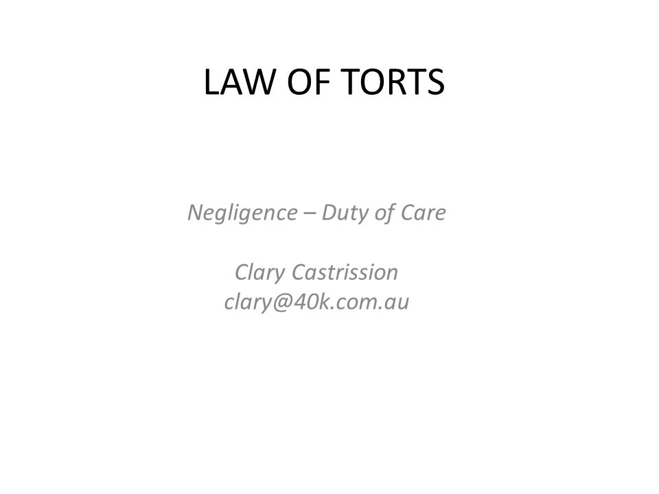 LAW OF TORTS Negligence – Duty of Care Clary Castrission clary@40k.com.au