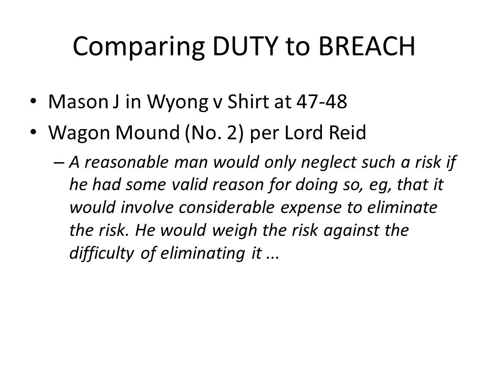 Comparing DUTY to BREACH Mason J in Wyong v Shirt at 47-48 Wagon Mound (No. 2) per Lord Reid – A reasonable man would only neglect such a risk if he h