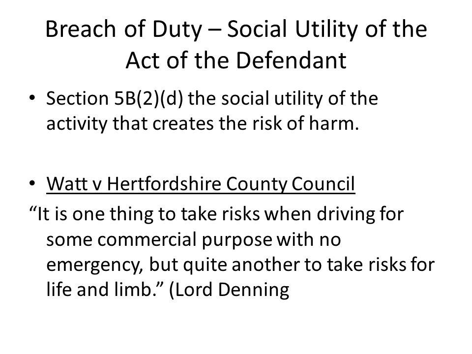 Breach of Duty – Social Utility of the Act of the Defendant Section 5B(2)(d) the social utility of the activity that creates the risk of harm. Watt v