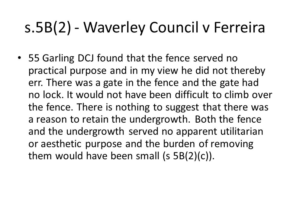 s.5B(2) - Waverley Council v Ferreira 55 Garling DCJ found that the fence served no practical purpose and in my view he did not thereby err. There was