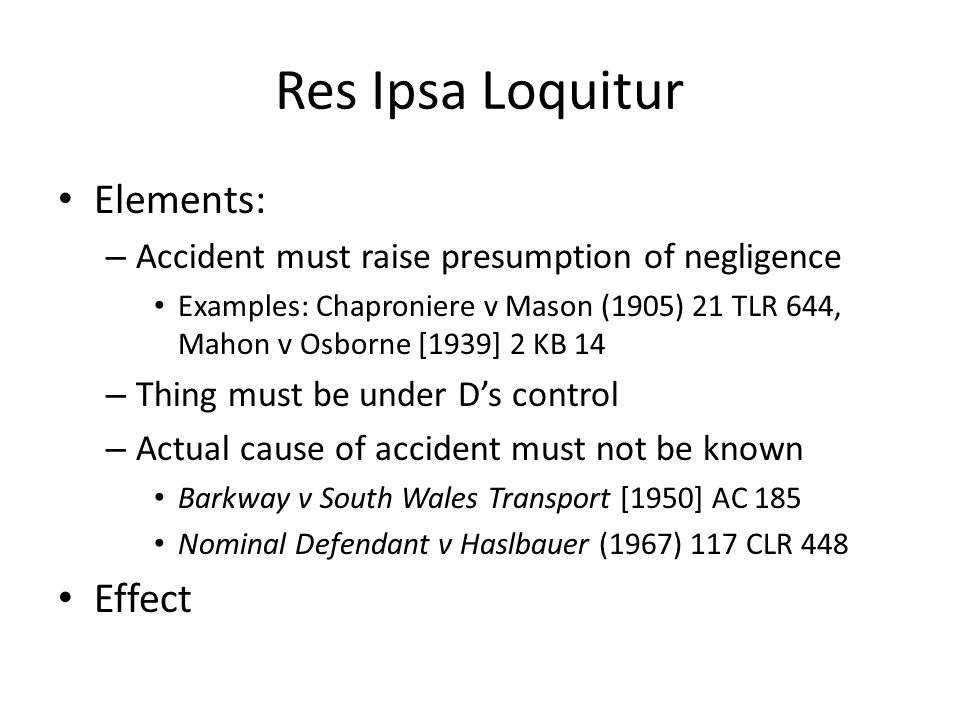 Res Ipsa Loquitur Elements: – Accident must raise presumption of negligence Examples: Chaproniere v Mason (1905) 21 TLR 644, Mahon v Osborne [1939] 2