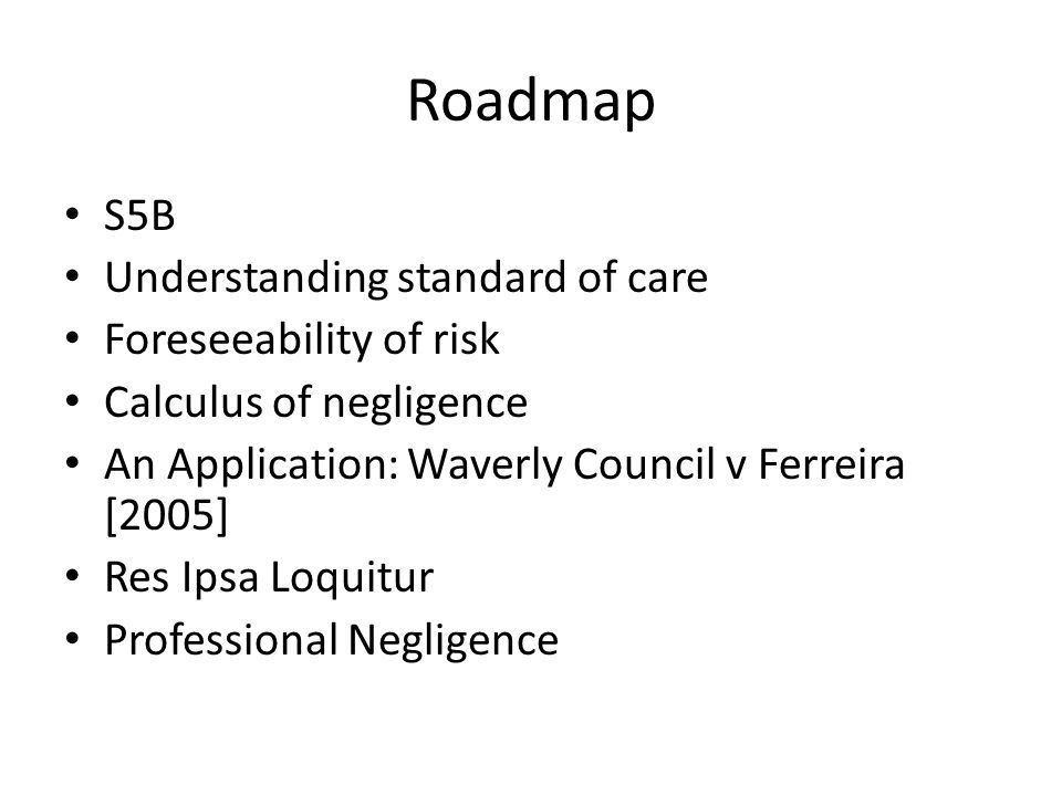 Roadmap S5B Understanding standard of care Foreseeability of risk Calculus of negligence An Application: Waverly Council v Ferreira [2005] Res Ipsa Lo