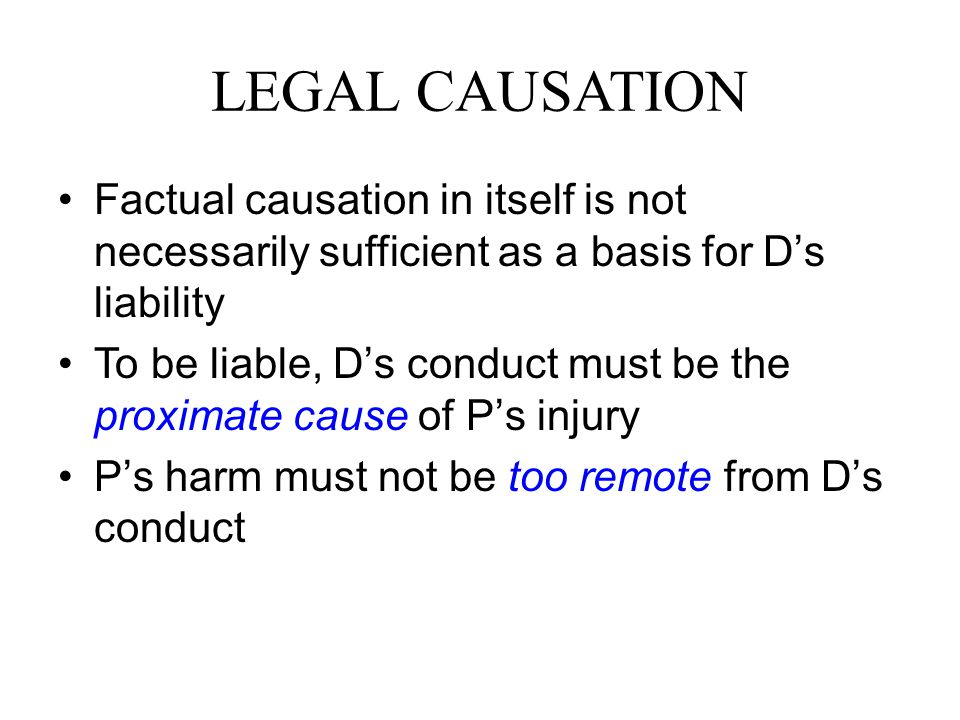 LEGAL CAUSATION Factual causation in itself is not necessarily sufficient as a basis for D's liability To be liable, D's conduct must be the proximate
