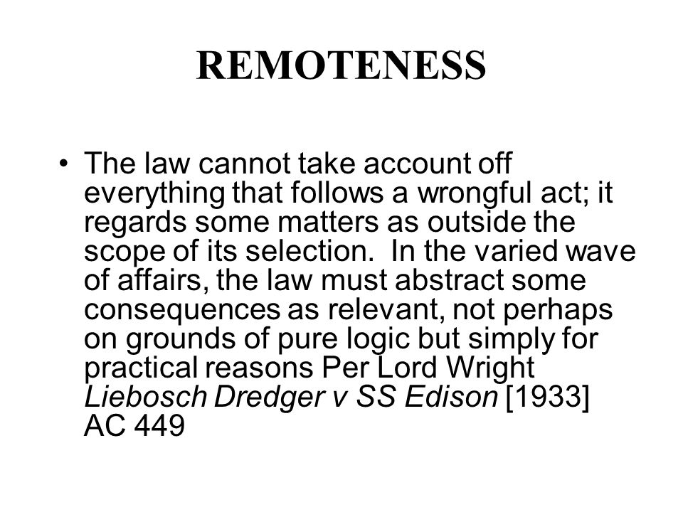 REMOTENESS The law cannot take account off everything that follows a wrongful act; it regards some matters as outside the scope of its selection. In t