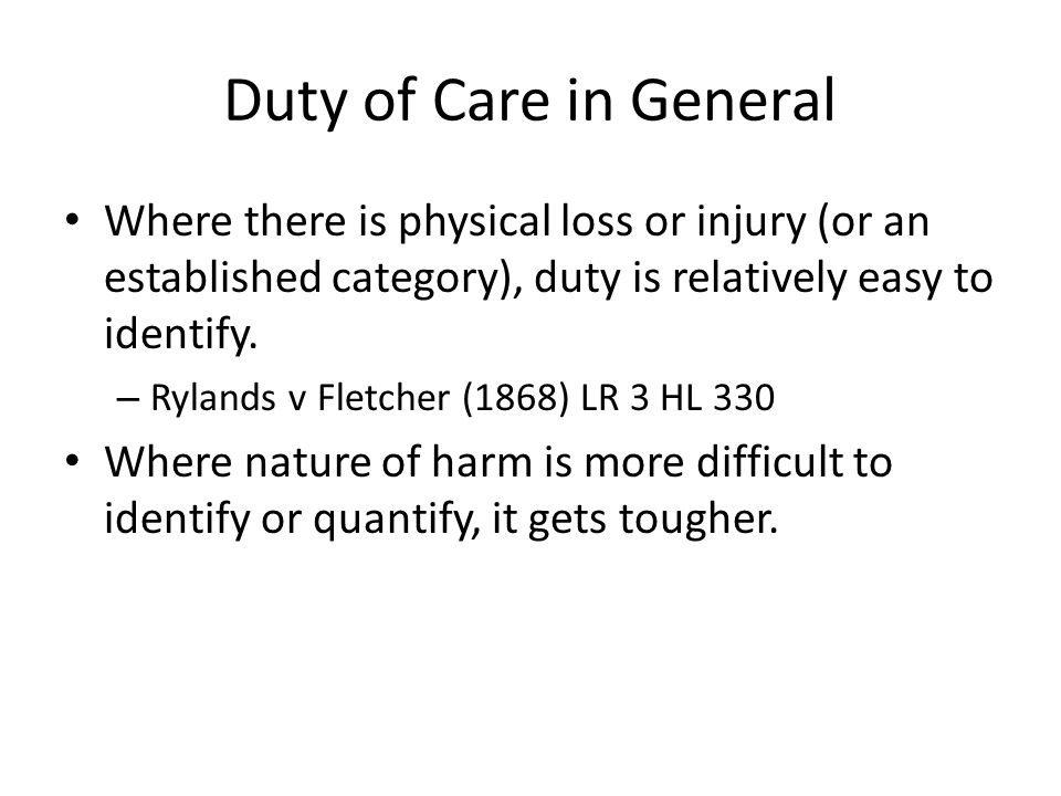 Duty of Care in General Where there is physical loss or injury (or an established category), duty is relatively easy to identify. – Rylands v Fletcher