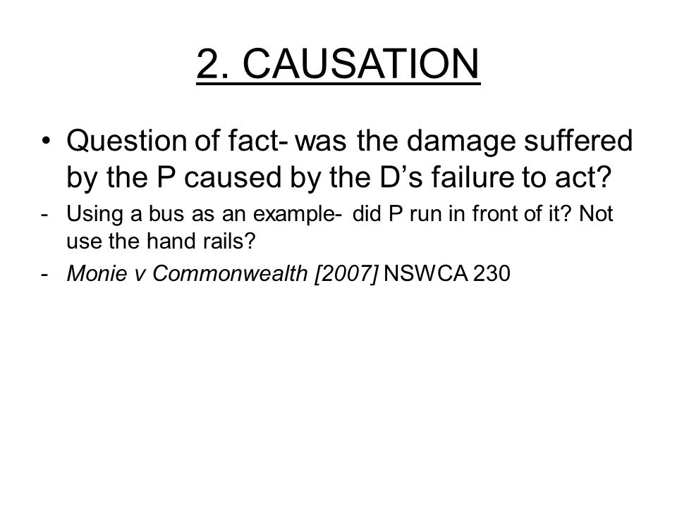 2. CAUSATION Question of fact- was the damage suffered by the P caused by the D's failure to act? -Using a bus as an example- did P run in front of it