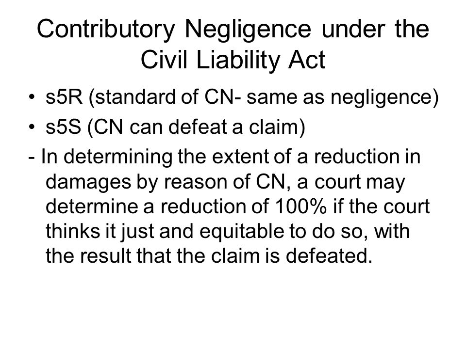 Contributory Negligence under the Civil Liability Act s5R (standard of CN- same as negligence) s5S (CN can defeat a claim) - In determining the extent