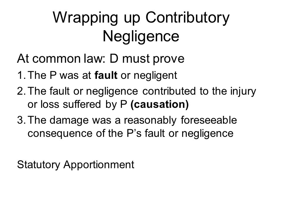 Wrapping up Contributory Negligence At common law: D must prove 1.The P was at fault or negligent 2.The fault or negligence contributed to the injury