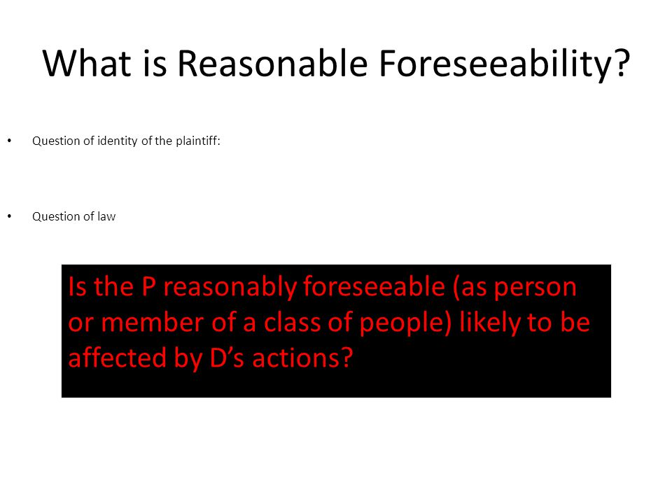 What is Reasonable Foreseeability? Question of identity of the plaintiff: Question of law Is the P reasonably foreseeable (as person or member of a cl