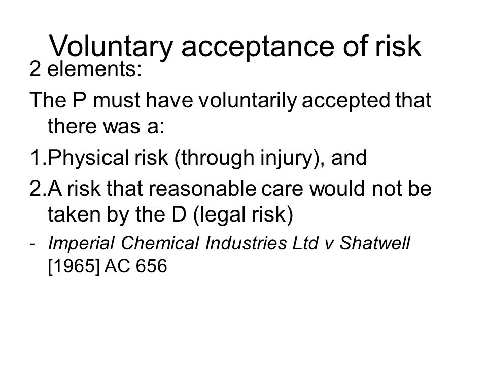 Voluntary acceptance of risk 2 elements: The P must have voluntarily accepted that there was a: 1.Physical risk (through injury), and 2.A risk that re
