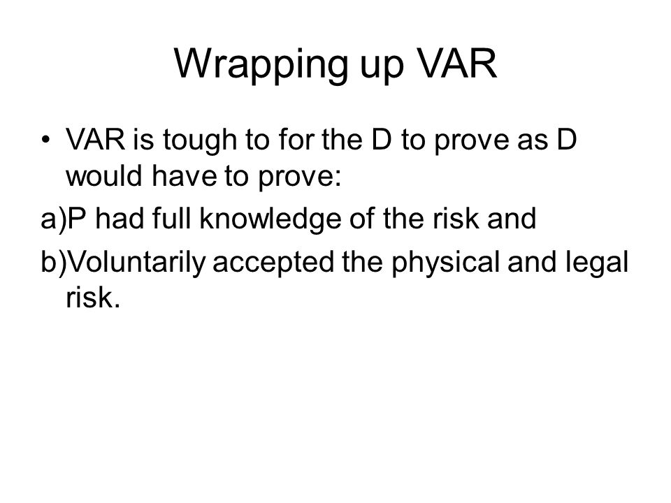 Wrapping up VAR VAR is tough to for the D to prove as D would have to prove: a)P had full knowledge of the risk and b)Voluntarily accepted the physica