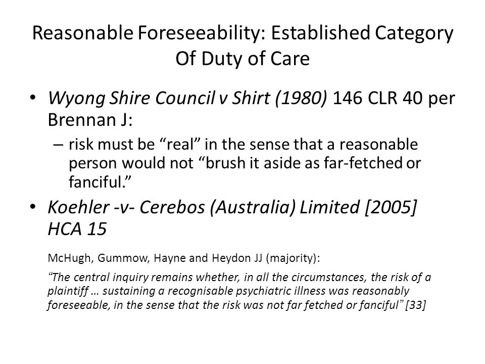 """Reasonable Foreseeability: Established Category Of Duty of Care Wyong Shire Council v Shirt (1980) 146 CLR 40 per Brennan J: – risk must be """"real"""" in"""