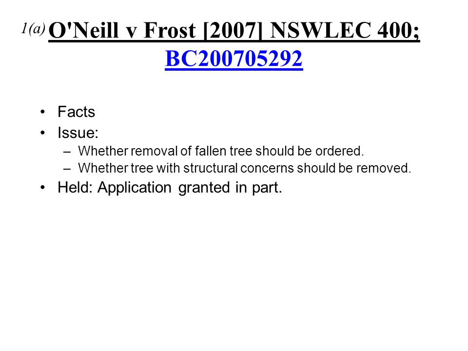 O'Neill v Frost [2007] NSWLEC 400; BC200705292 BC200705292 Facts Issue: –Whether removal of fallen tree should be ordered. –Whether tree with structur