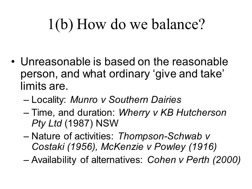 1(b) How do we balance? Unreasonable is based on the reasonable person, and what ordinary 'give and take' limits are. –Locality: Munro v Southern Dair