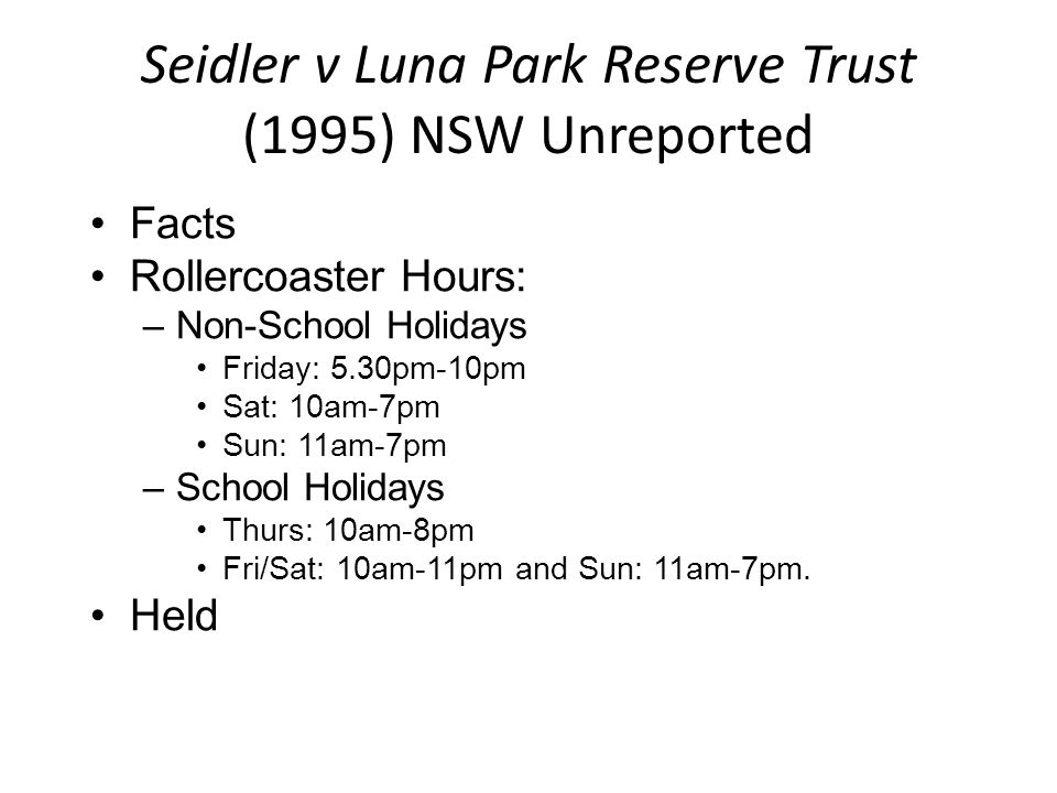 Seidler v Luna Park Reserve Trust (1995) NSW Unreported Facts Rollercoaster Hours: –Non-School Holidays Friday: 5.30pm-10pm Sat: 10am-7pm Sun: 11am-7p