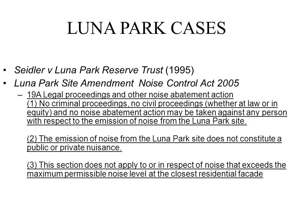 LUNA PARK CASES Seidler v Luna Park Reserve Trust (1995) Luna Park Site Amendment Noise Control Act 2005 –19A Legal proceedings and other noise abatem