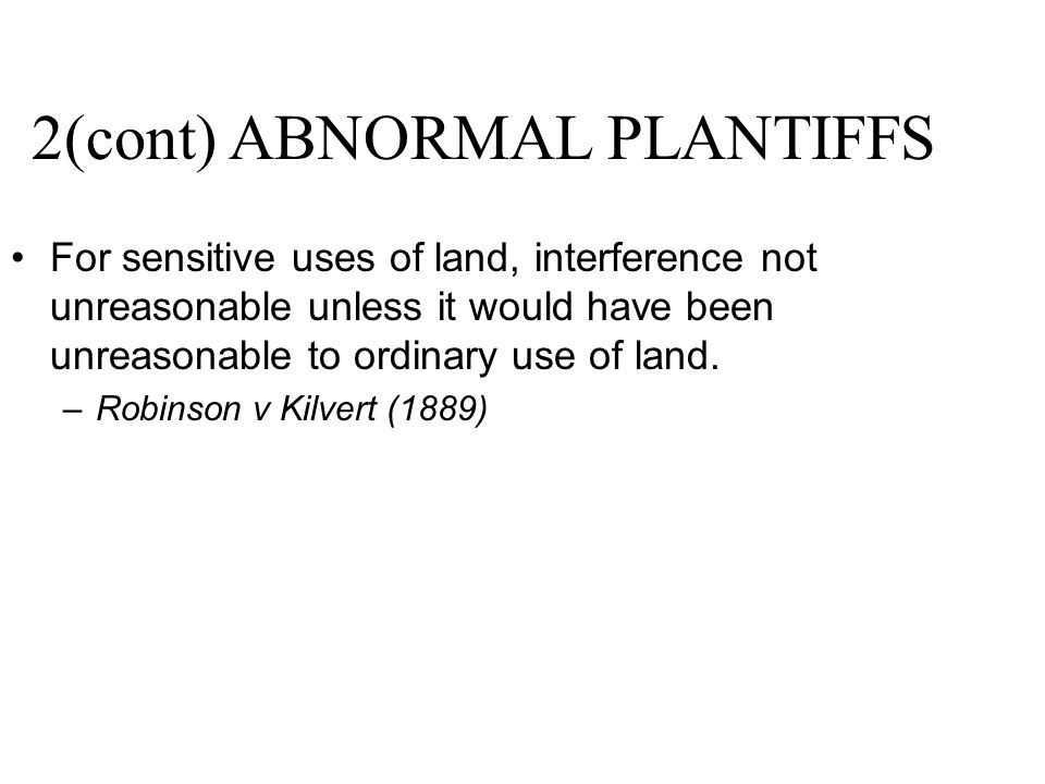 2(cont) ABNORMAL PLANTIFFS For sensitive uses of land, interference not unreasonable unless it would have been unreasonable to ordinary use of land. –