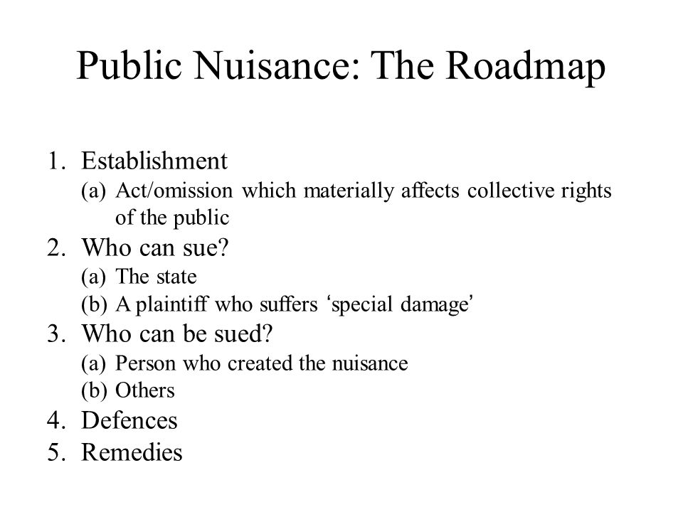 Public Nuisance: The Roadmap 1.Establishment (a)Act/omission which materially affects collective rights of the public 2.Who can sue? (a)The state (b)A