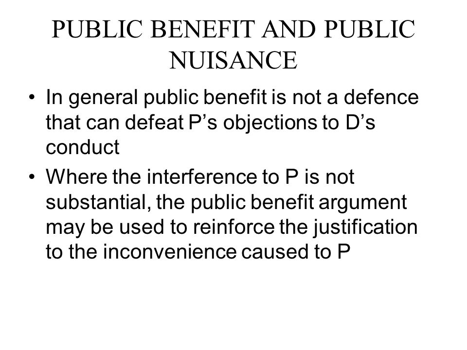 PUBLIC BENEFIT AND PUBLIC NUISANCE In general public benefit is not a defence that can defeat P's objections to D's conduct Where the interference to