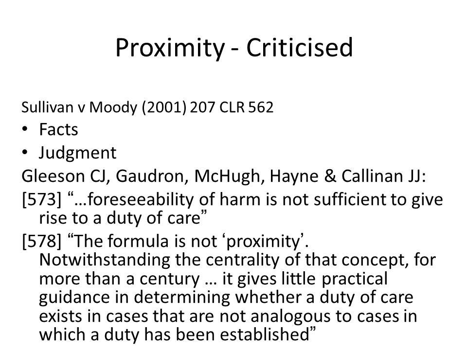 "Proximity - Criticised Sullivan v Moody (2001) 207 CLR 562 Facts Judgment Gleeson CJ, Gaudron, McHugh, Hayne & Callinan JJ: [573] "" …foreseeability of"