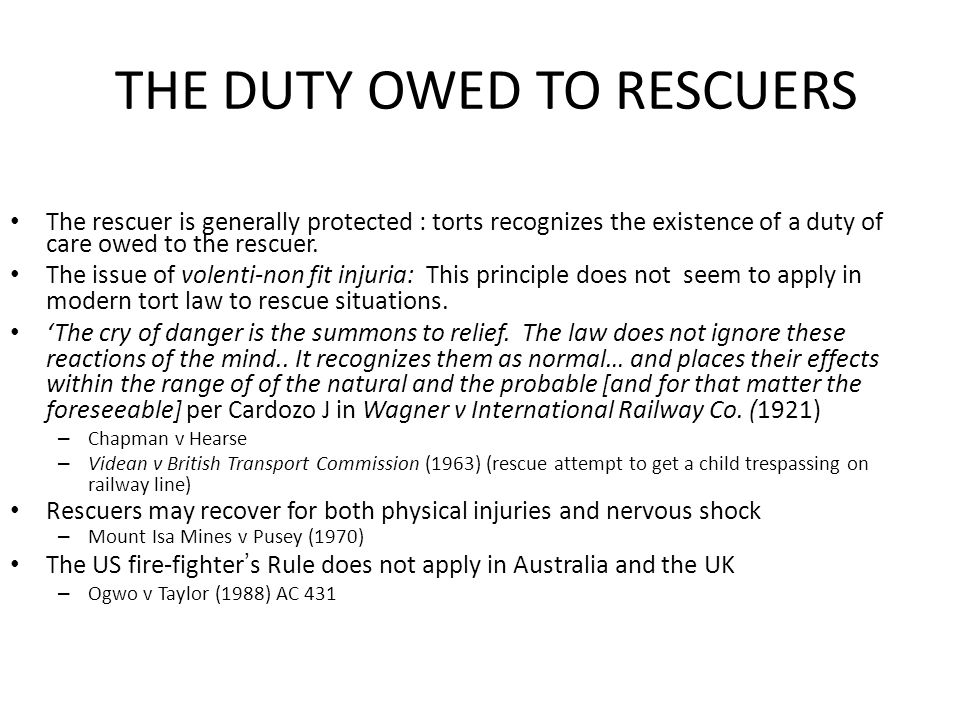THE DUTY OWED TO RESCUERS The rescuer is generally protected : torts recognizes the existence of a duty of care owed to the rescuer. The issue of vole