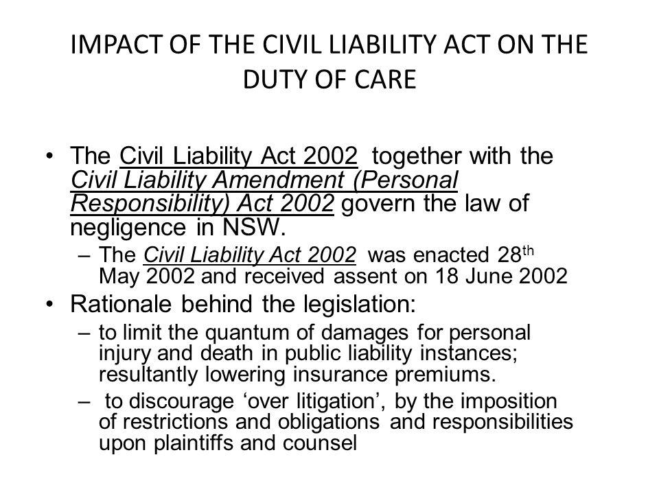IMPACT OF THE CIVIL LIABILITY ACT ON THE DUTY OF CARE The Civil Liability Act 2002 together with the Civil Liability Amendment (Personal Responsibilit