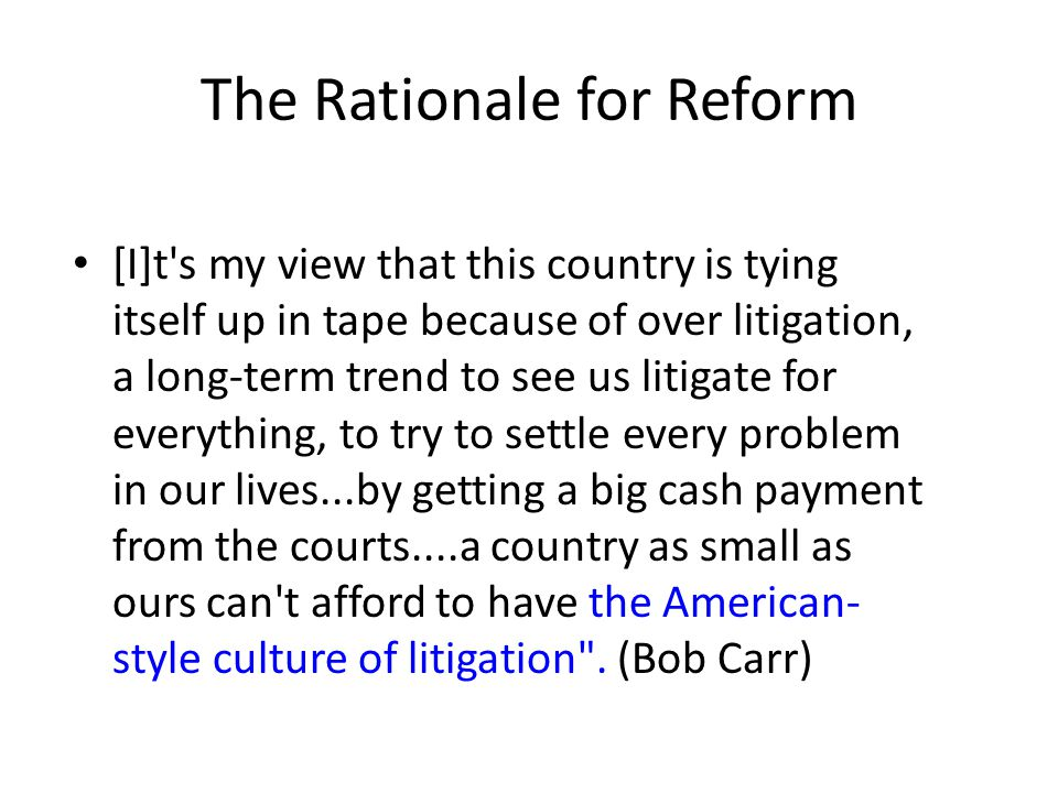 The Rationale for Reform [I]t's my view that this country is tying itself up in tape because of over litigation, a long-term trend to see us litigate
