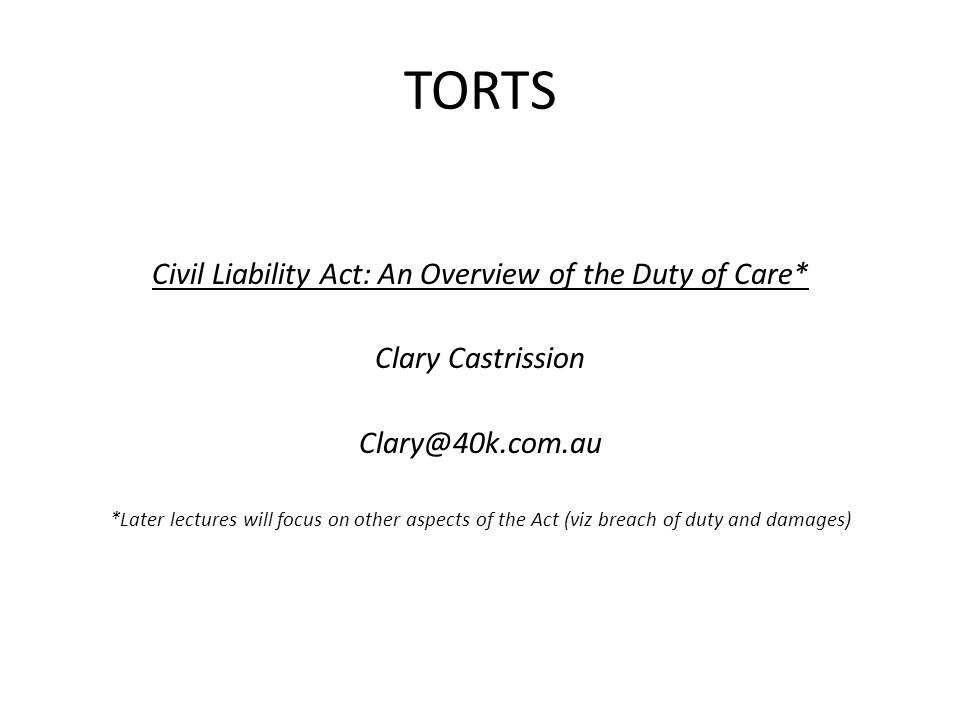 TORTS Civil Liability Act: An Overview of the Duty of Care* Clary Castrission Clary@40k.com.au *Later lectures will focus on other aspects of the Act