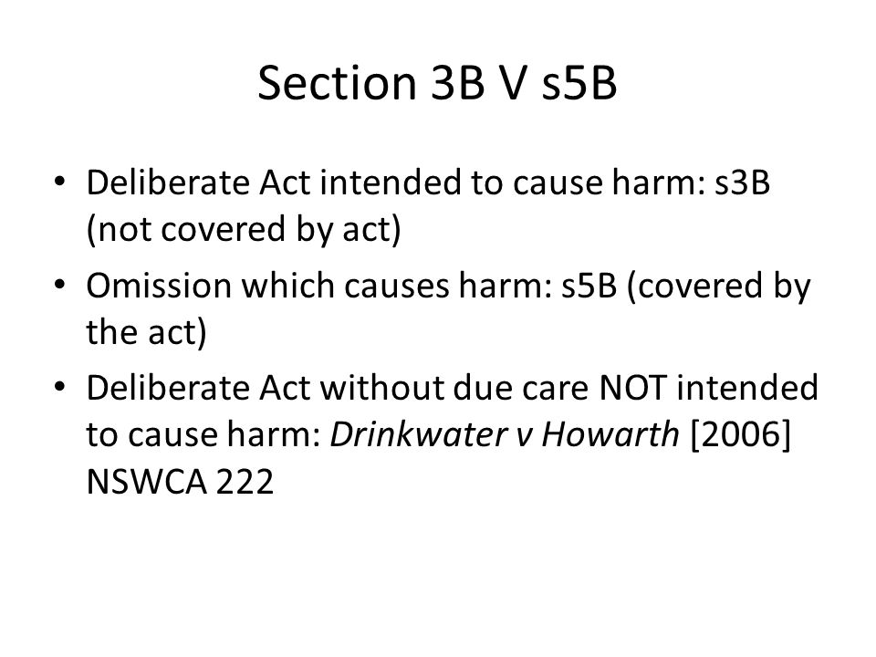 Section 3B V s5B Deliberate Act intended to cause harm: s3B (not covered by act) Omission which causes harm: s5B (covered by the act) Deliberate Act w