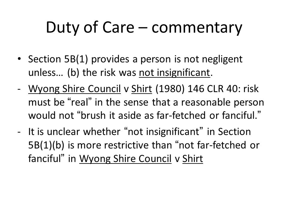 Duty of Care – commentary Section 5B(1) provides a person is not negligent unless… (b) the risk was not insignificant. -Wyong Shire Council v Shirt (1