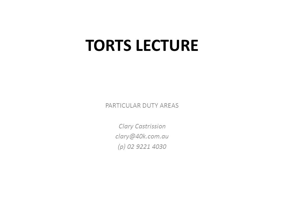 TORTS LECTURE PARTICULAR DUTY AREAS Clary Castrission clary@40k.com.au (p) 02 9221 4030
