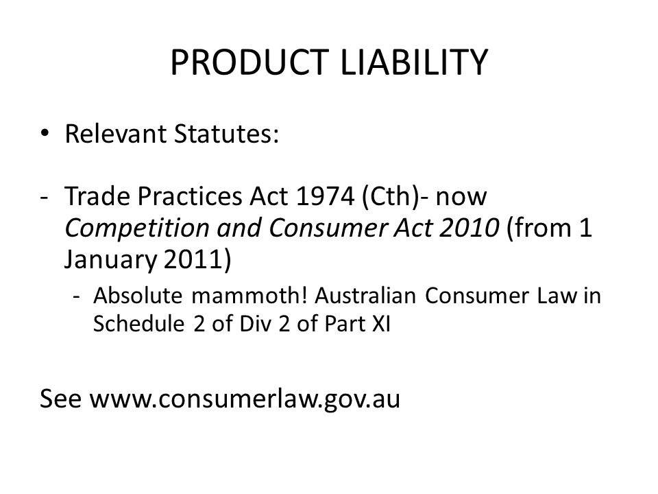 PRODUCT LIABILITY Relevant Statutes: -Trade Practices Act 1974 (Cth)- now Competition and Consumer Act 2010 (from 1 January 2011) -Absolute mammoth! A