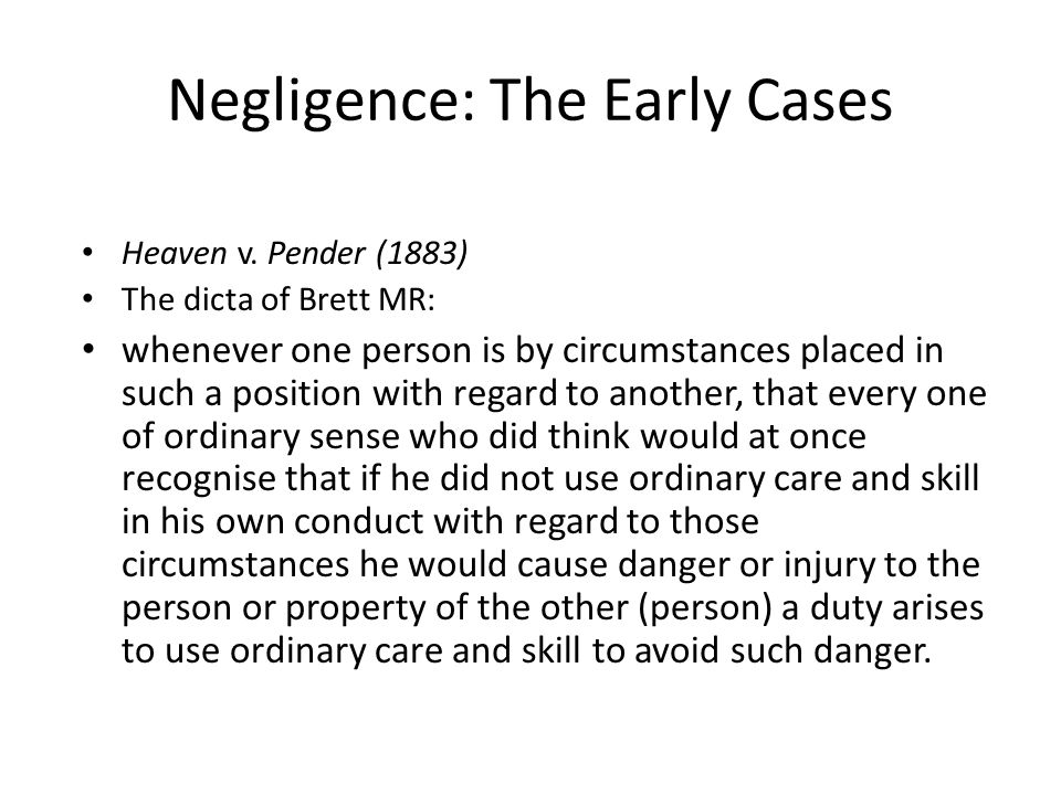 Negligence: The Early Cases Heaven v. Pender (1883) The dicta of Brett MR: whenever one person is by circumstances placed in such a position with rega