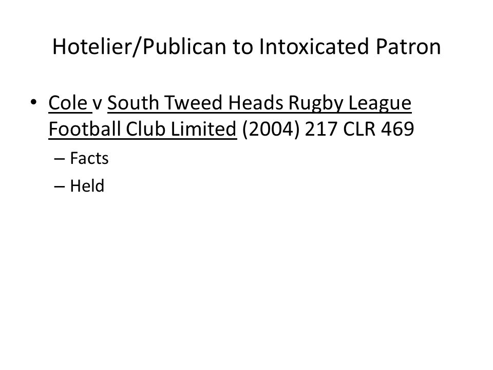 Hotelier/Publican to Intoxicated Patron Cole v South Tweed Heads Rugby League Football Club Limited (2004) 217 CLR 469 – Facts – Held