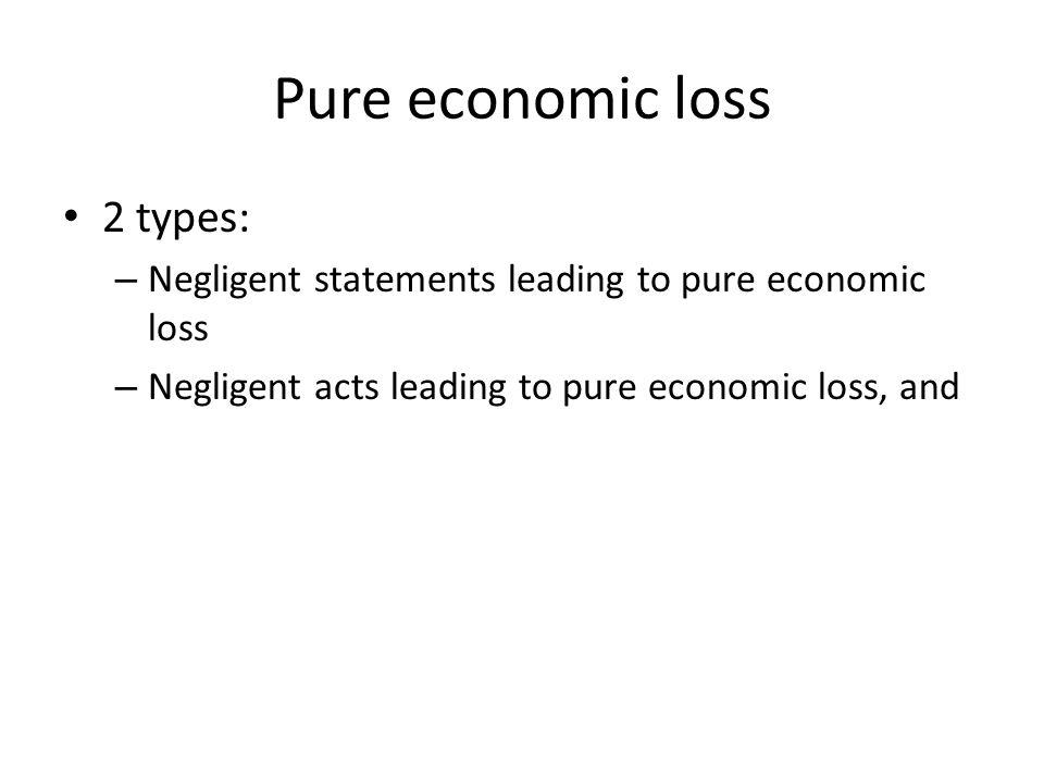 Pure economic loss 2 types: – Negligent statements leading to pure economic loss – Negligent acts leading to pure economic loss, and