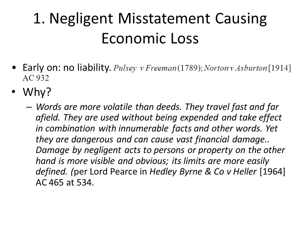 1. Negligent Misstatement Causing Economic Loss Early on: no liability. Pulsey v Freeman (1789); Norton v Asburton [1914] AC 932 Why? – Words are more