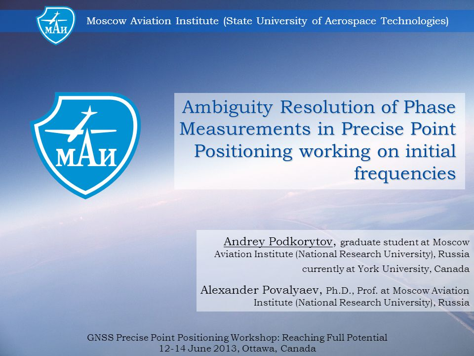 Moscow Aviation Institute (State University of Aerospace Technologies) GNSS Precise Point Positioning Workshop: Reaching Full Potential 12-14 June 2013, Ottawa, Canada 12 Convergence time for two described approaches with comparison to initial solution.