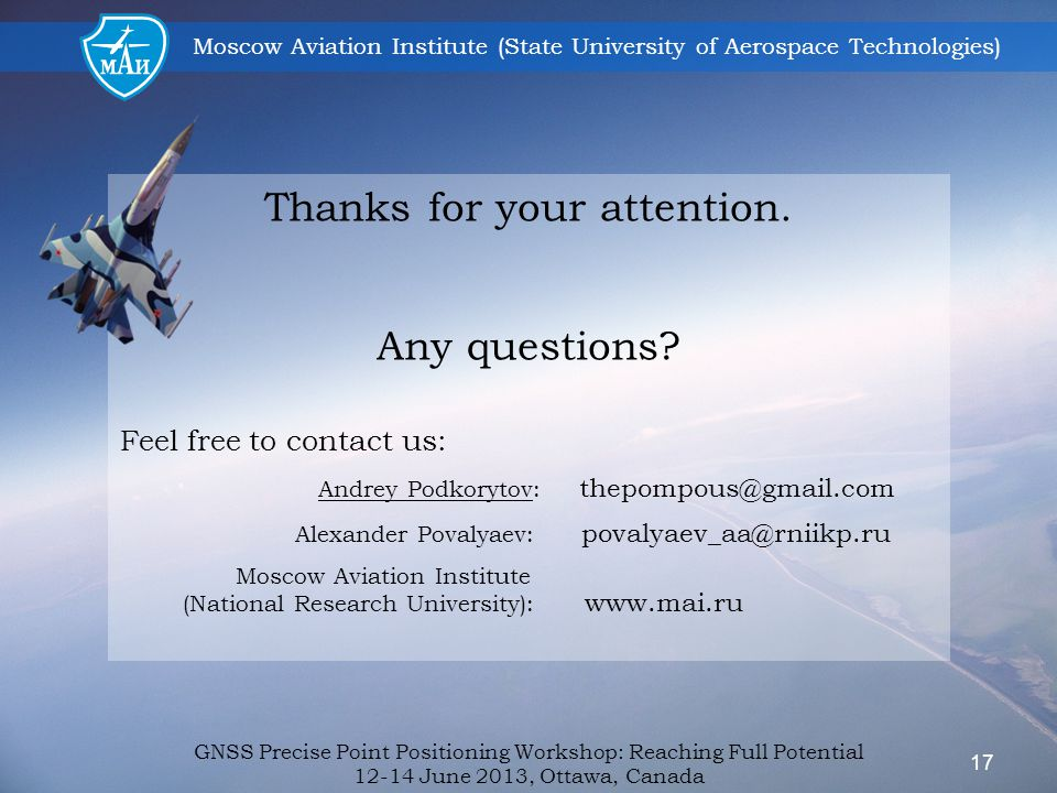 Moscow Aviation Institute (State University of Aerospace Technologies) Thanks for your attention. Any questions? Feel free to contact us: Andrey Podko