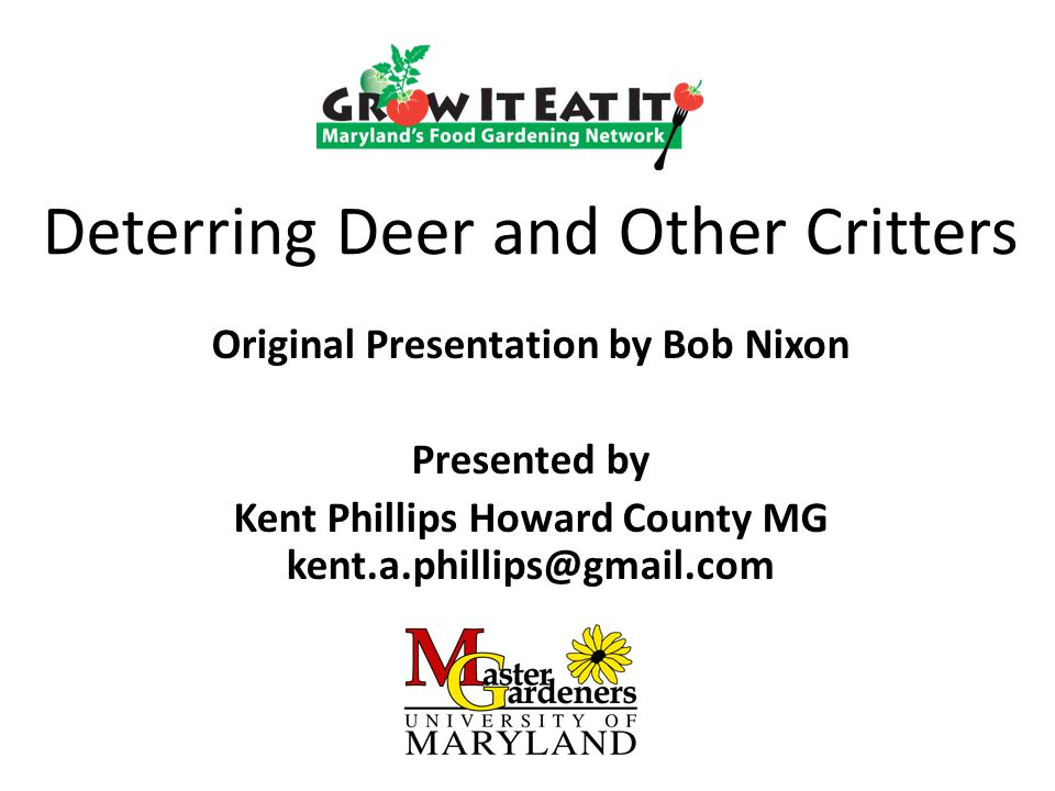 Deterring Deer and Other Critters Original Presentation by Bob Nixon Presented by Kent Phillips Howard County MG kent.a.phillips@gmail.com