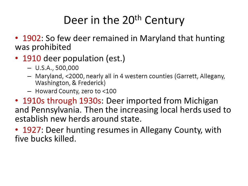 Deer in the 20 th Century 1902: So few deer remained in Maryland that hunting was prohibited 1910 deer population (est.) – U.S.A., 500,000 – Maryland, <2000, nearly all in 4 western counties (Garrett, Allegany, Washington, & Frederick) – Howard County, zero to <100 1910s through 1930s: Deer imported from Michigan and Pennsylvania.