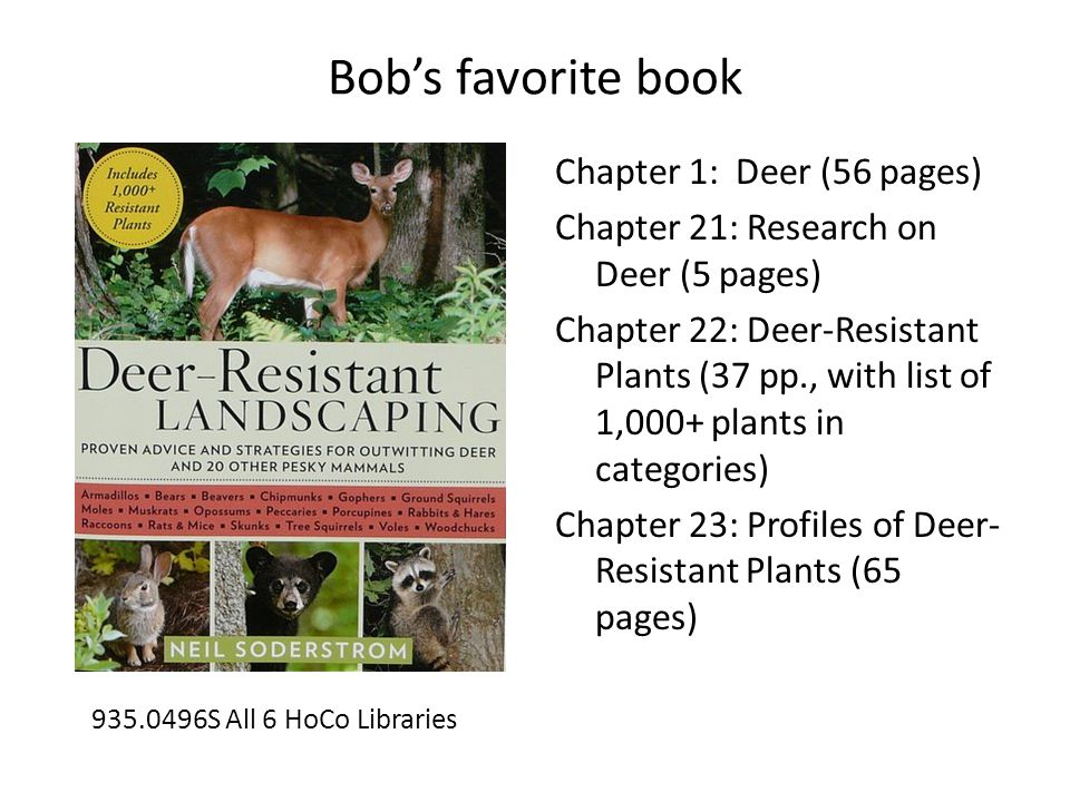 Bob's favorite book Chapter 1: Deer (56 pages) Chapter 21: Research on Deer (5 pages) Chapter 22: Deer-Resistant Plants (37 pp., with list of 1,000+ plants in categories) Chapter 23: Profiles of Deer- Resistant Plants (65 pages) 935.0496S All 6 HoCo Libraries
