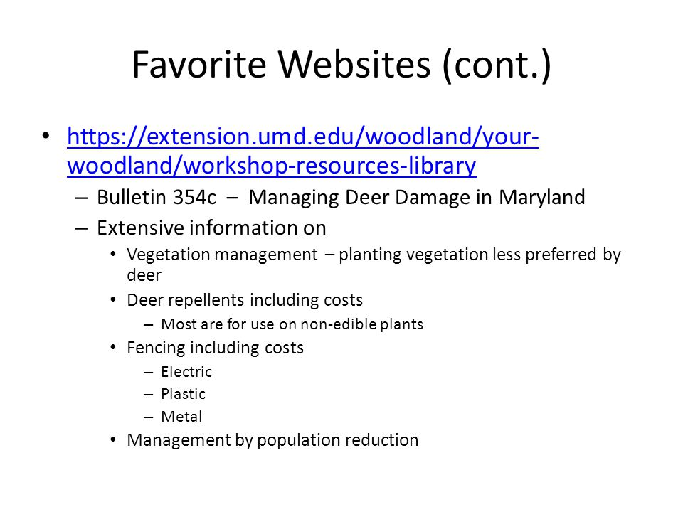 Favorite Websites (cont.) https://extension.umd.edu/woodland/your- woodland/workshop-resources-library https://extension.umd.edu/woodland/your- woodland/workshop-resources-library – Bulletin 354c – Managing Deer Damage in Maryland – Extensive information on Vegetation management – planting vegetation less preferred by deer Deer repellents including costs – Most are for use on non-edible plants Fencing including costs – Electric – Plastic – Metal Management by population reduction